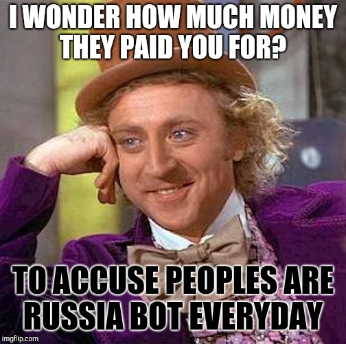 Creepy Condescending Wonka Meme | I WONDER HOW MUCH MONEY THEY PAID YOU FOR? TO ACCUSE PEOPLES ARE RUSSIA BOT EVERYDAY | image tagged in memes,creepy condescending wonka | made w/ Imgflip meme maker