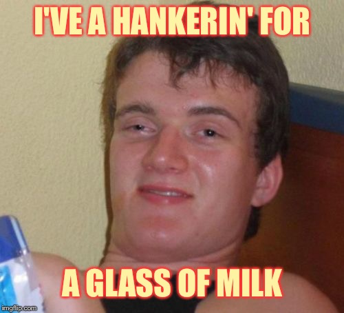 10 Guy Meme | I'VE A HANKERIN' FOR A GLASS OF MILK | image tagged in memes,10 guy | made w/ Imgflip meme maker