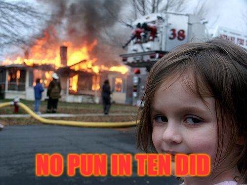 Disaster Girl Meme | NO PUN IN TEN DID | image tagged in memes,disaster girl | made w/ Imgflip meme maker