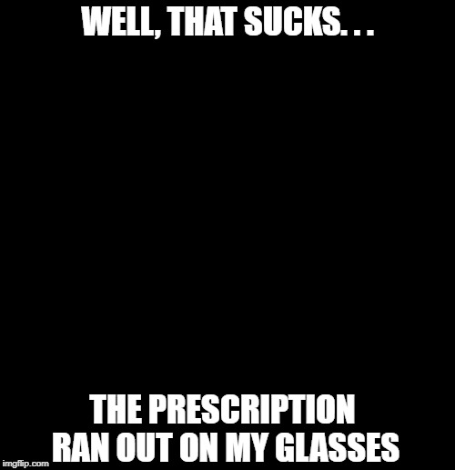 Good thing I wasn't driving | WELL, THAT SUCKS. . . THE PRESCRIPTION RAN OUT ON MY GLASSES | image tagged in funny memes,glasses,nothing to see here,puns,lights out,health | made w/ Imgflip meme maker