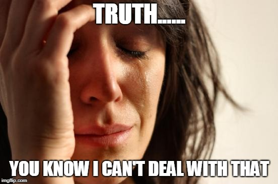 First World Problems | TRUTH...... YOU KNOW I CAN'T DEAL WITH THAT | image tagged in memes,first world problems | made w/ Imgflip meme maker