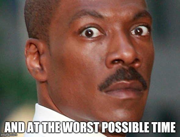 Eddie Murphy Uh Oh | AND AT THE WORST POSSIBLE TIME | image tagged in eddie murphy uh oh | made w/ Imgflip meme maker
