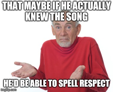 THAT MAYBE IF HE ACTUALLY KNEW THE SONG HE'D BE ABLE TO SPELL RESPECT | made w/ Imgflip meme maker