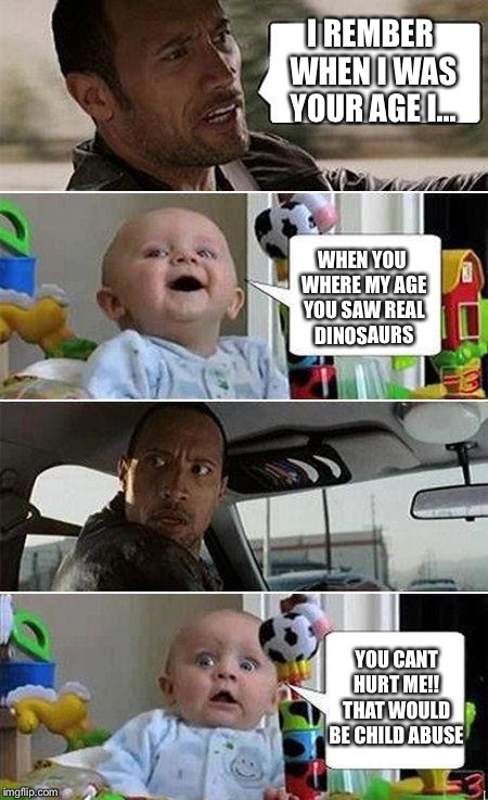 The Rock and Baby | I REMBER WHEN I WAS YOUR AGE I... WHEN YOU WHERE MY AGE YOU SAW REAL DINOSAURS YOU CANT HURT ME!! THAT WOULD BE CHILD ABUSE | image tagged in the rock driving baby | made w/ Imgflip meme maker