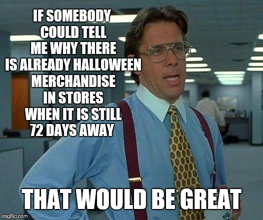 That Would Be Great | IF SOMEBODY COULD TELL ME WHY THERE IS ALREADY HALLOWEEN MERCHANDISE IN STORES WHEN IT IS STILL 72 DAYS AWAY THAT WOULD BE GREAT | image tagged in memes,that would be great,halloween,walmart,costumes,too soon | made w/ Imgflip meme maker