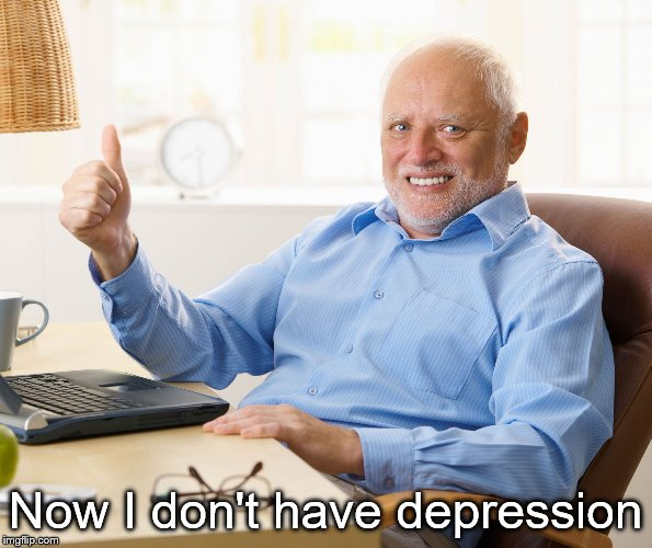 Hide the pain harold | Now I don't have depression | image tagged in hide the pain harold | made w/ Imgflip meme maker