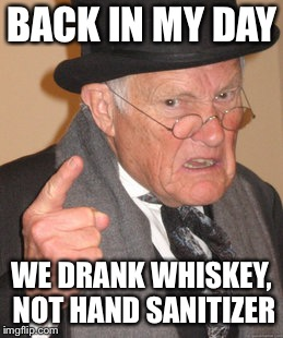 Back in my day we drank whiskey | BACK IN MY DAY WE DRANK WHISKEY, NOT HAND SANITIZER | image tagged in memes,back in my day,alcohol,whiskey | made w/ Imgflip meme maker