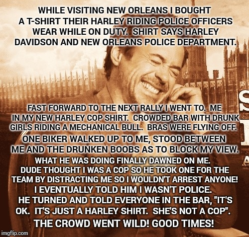True Story.  Good Times!!! | WHILE VISITING NEW ORLEANS I BOUGHT A T-SHIRT THEIR HARLEY RIDING POLICE OFFICERS WEAR WHILE ON DUTY.  SHIRT SAYS HARLEY DAVIDSON AND NEW OR | image tagged in laughing,harley davidson,memes,meme,funny because it's true,true story | made w/ Imgflip meme maker