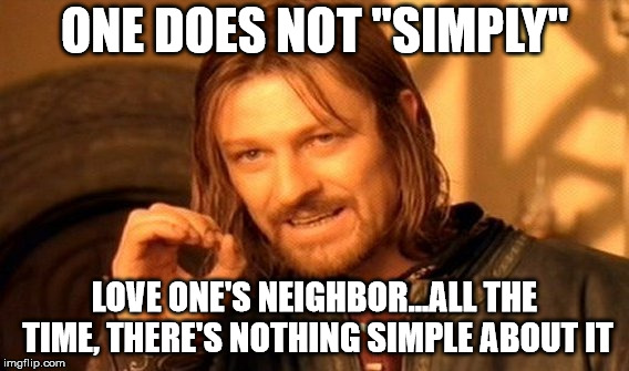 "One Does Not Simply Meme | ONE DOES NOT ""SIMPLY"" LOVE ONE'S NEIGHBOR...ALL THE TIME, THERE'S NOTHING SIMPLE ABOUT IT 