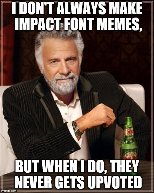 The Most Interesting Man In The World |  I DON'T ALWAYS MAKE IMPACT FONT MEMES, BUT WHEN I DO, THEY NEVER GETS UPVOTED | image tagged in memes,the most interesting man in the world,impact,font | made w/ Imgflip meme maker