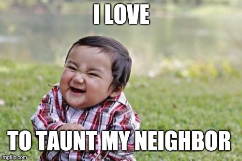 Evil Toddler Meme | I LOVE TO TAUNT MY NEIGHBOR | image tagged in memes,evil toddler | made w/ Imgflip meme maker