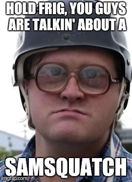 Bubbles in Helmet | HOLD FRIG, YOU GUYS ARE TALKIN' ABOUT A SAMSQUATCH | image tagged in bubbles in helmet | made w/ Imgflip meme maker