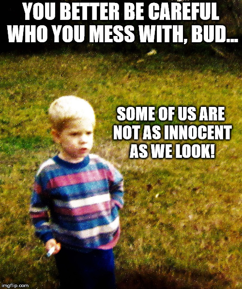 contemplative toddler | YOU BETTER BE CAREFUL WHO YOU MESS WITH, BUD... SOME OF US ARE NOT AS INNOCENT AS WE LOOK! | image tagged in contemplative toddler | made w/ Imgflip meme maker