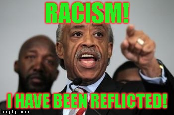 Al Sharpton | RACISM! I HAVE BEEN REFLICTED! | image tagged in al sharpton | made w/ Imgflip meme maker