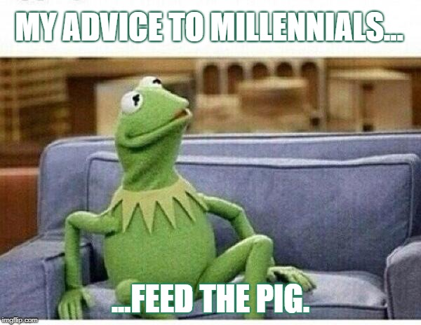 Feed the pig | MY ADVICE TO MILLENNIALS... ...FEED THE PIG. | image tagged in kermit | made w/ Imgflip meme maker
