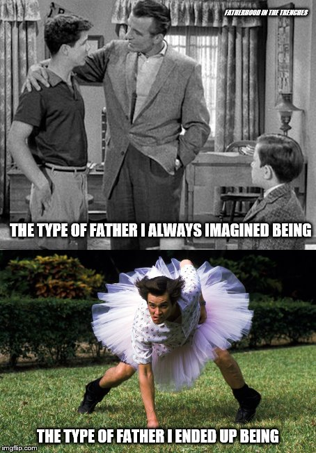 Fantasy vs. Reality | FATHERHOOD IN THE TRENCHES THE TYPE OF FATHER I ENDED UP BEING THE TYPE OF FATHER I ALWAYS IMAGINED BEING | image tagged in fatherhood,expectation vs reality | made w/ Imgflip meme maker
