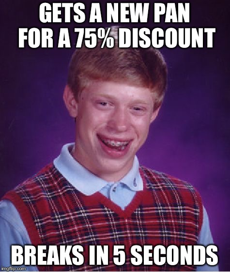 GETS A NEW PAN FOR A 75% DISCOUNT BREAKS IN 5 SECONDS | image tagged in memes,bad luck brian | made w/ Imgflip meme maker