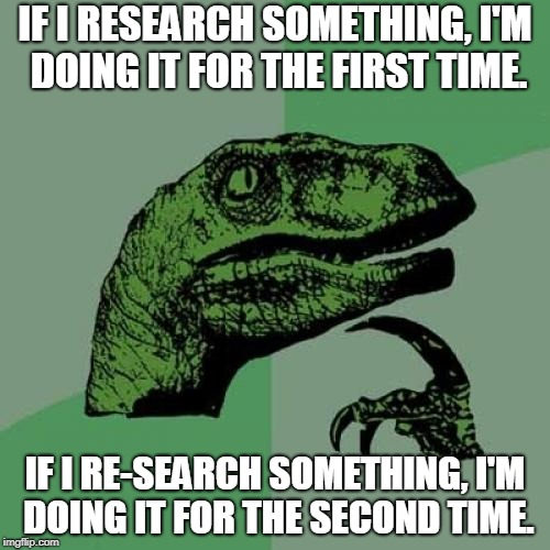 It's true! I researched it! Twice! | IF I RESEARCH SOMETHING, I'M DOING IT FOR THE FIRST TIME. IF I RE-SEARCH SOMETHING, I'M DOING IT FOR THE SECOND TIME. | image tagged in memes,philosoraptor,research,search,searching,re-search | made w/ Imgflip meme maker