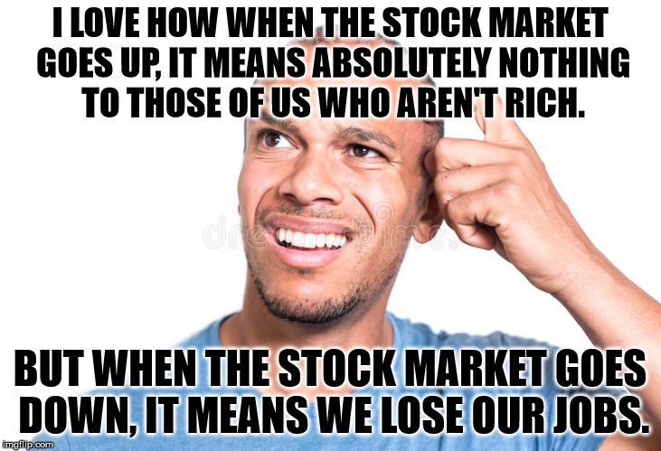 Maybe the guys who actually have control should lose their jobs. | I LOVE HOW WHEN THE STOCK MARKET GOES UP, IT MEANS ABSOLUTELY NOTHING TO THOSE OF US WHO AREN'T RICH. BUT WHEN THE STOCK MARKET GOES DOWN, I | image tagged in memes,confused | made w/ Imgflip meme maker