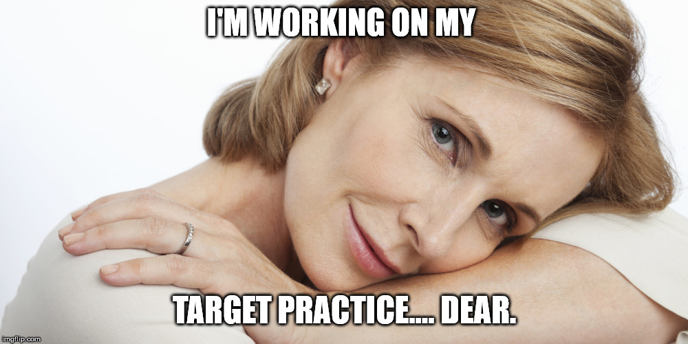 Pensive Woman | I'M WORKING ON MY TARGET PRACTICE.... DEAR. | image tagged in pensive woman | made w/ Imgflip meme maker