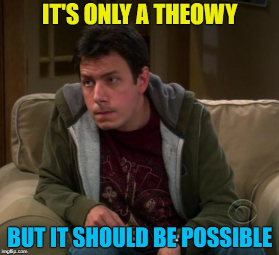 Big Bang Theory Barry Kripke | IT'S ONLY A THEOWY BUT IT SHOULD BE POSSIBLE | image tagged in big bang theory barry kripke | made w/ Imgflip meme maker