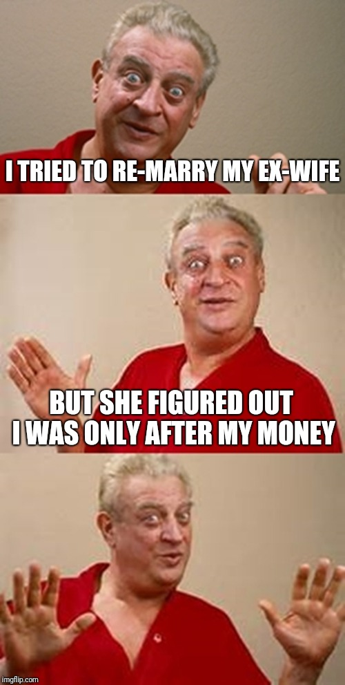 Oops  | I TRIED TO RE-MARRY MY EX-WIFE BUT SHE FIGURED OUT I WAS ONLY AFTER MY MONEY | image tagged in bad pun dangerfield,memes,ex wife,marriage | made w/ Imgflip meme maker