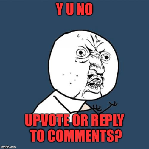 Y U No Meme | Y U NO UPVOTE OR REPLY TO COMMENTS? | image tagged in memes,y u no | made w/ Imgflip meme maker