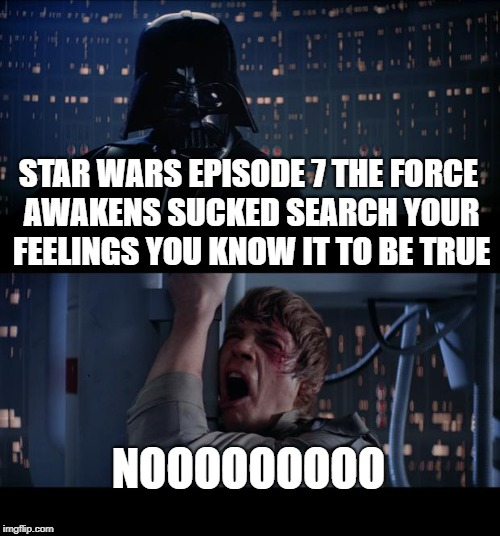 Star Wars No Meme | STAR WARS EPISODE 7 THE FORCE AWAKENS SUCKED SEARCH YOUR FEELINGS YOU KNOW IT TO BE TRUE NOOOOOOOOO | image tagged in memes,star wars no | made w/ Imgflip meme maker