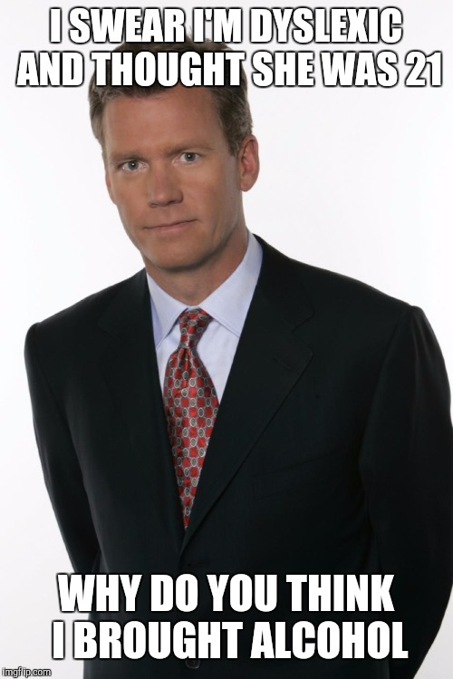 Chris Hansen | I SWEAR I'M DYSLEXIC AND THOUGHT SHE WAS 21 WHY DO YOU THINK I BROUGHT ALCOHOL | image tagged in chris hansen | made w/ Imgflip meme maker