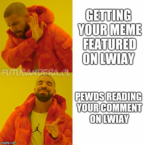 DRAKE | GETTING YOUR MEME FEATURED ON LWIAY PEWDS READING YOUR COMMENT ON LWIAY | image tagged in drake | made w/ Imgflip meme maker