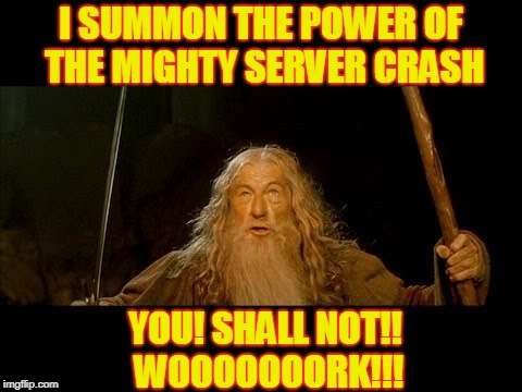 Gandalf meme |  I SUMMON THE POWER OF THE MIGHTY SERVER CRASH; YOU! SHALL NOT!! WOOOOOOORK!!! | image tagged in gandalf,lord of the rings,gandalf you shall not pass,meme | made w/ Imgflip meme maker