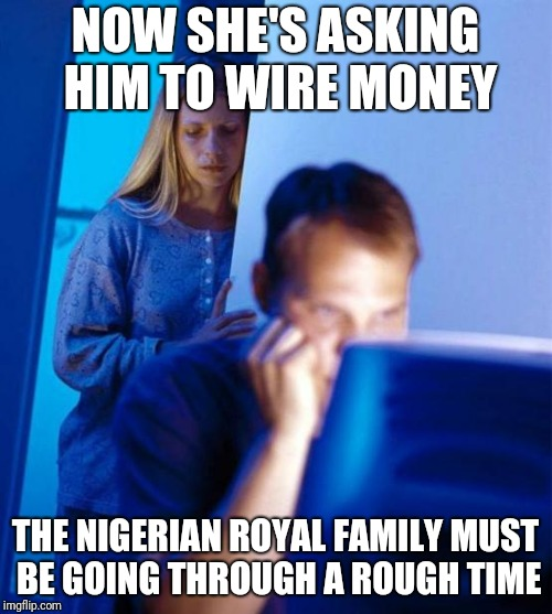 Redditor's Wife | NOW SHE'S ASKING HIM TO WIRE MONEY THE NIGERIAN ROYAL FAMILY MUST BE GOING THROUGH A ROUGH TIME | image tagged in memes,redditors wife | made w/ Imgflip meme maker