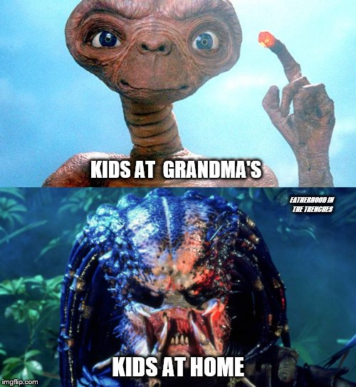 Granny's Little Aliens | KIDS AT  GRANDMA'S KIDS AT HOME FATHERHOOD IN THE TRENCHES | image tagged in et,predator,grandma | made w/ Imgflip meme maker
