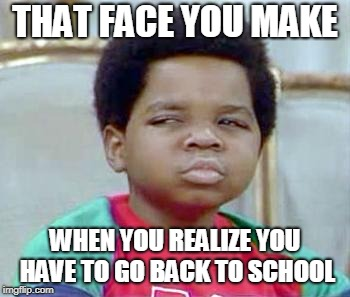 Whatchu Talkin' Bout, Willis? |  THAT FACE YOU MAKE; WHEN YOU REALIZE YOU HAVE TO GO BACK TO SCHOOL | image tagged in whatchu talkin' bout willis? | made w/ Imgflip meme maker