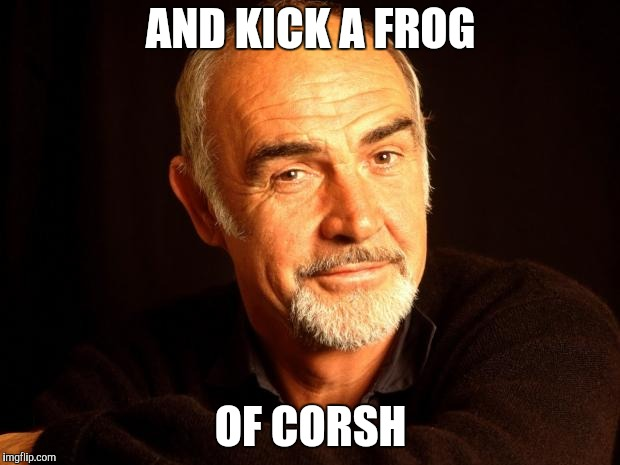 Sean Connery Of Coursh | AND KICK A FROG OF CORSH | image tagged in sean connery of coursh | made w/ Imgflip meme maker