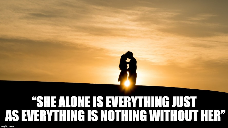 "Soulmates - A Love Quote | ""SHE ALONE IS EVERYTHING JUST AS EVERYTHING IS NOTHING WITHOUT HER"" 