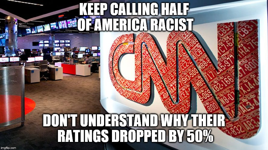 cnn | KEEP CALLING HALF OF AMERICA RACIST DON'T UNDERSTAND WHY THEIR RATINGS DROPPED BY 50% | image tagged in cnn | made w/ Imgflip meme maker
