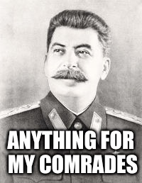 ANYTHING FOR MY COMRADES | made w/ Imgflip meme maker