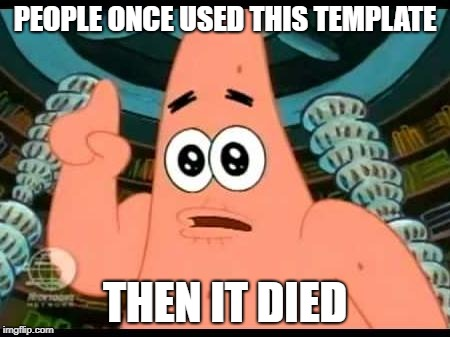 Patrick Says Meme | PEOPLE ONCE USED THIS TEMPLATE THEN IT DIED | image tagged in memes,patrick says,dead memes | made w/ Imgflip meme maker