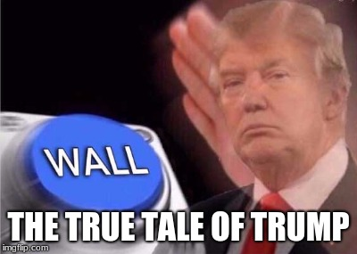 Trump wall button  |  THE TRUE TALE OF TRUMP | image tagged in trump wall button | made w/ Imgflip meme maker