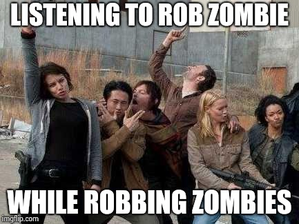 walking dead happy | LISTENING TO ROB ZOMBIE WHILE ROBBING ZOMBIES | image tagged in walking dead happy | made w/ Imgflip meme maker