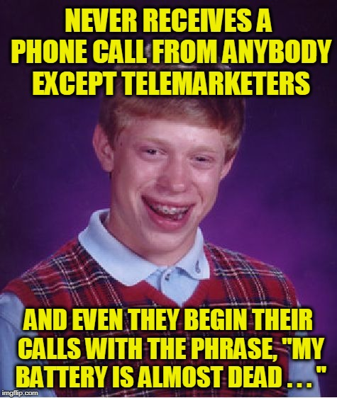 "Bad Luck Brian Meme | NEVER RECEIVES A PHONE CALL FROM ANYBODY EXCEPT TELEMARKETERS AND EVEN THEY BEGIN THEIR CALLS WITH THE PHRASE, ""MY BATTERY IS ALMOST DEAD .  