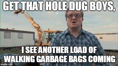 Trailer Park Boys Bubbles | GET THAT HOLE DUG BOYS, I SEE ANOTHER LOAD OF WALKING GARBAGE BAGS COMING | image tagged in memes,trailer park boys bubbles | made w/ Imgflip meme maker