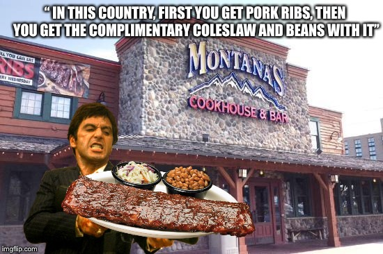 "Tony Montana's Steak House | "" IN THIS COUNTRY, FIRST YOU GET PORK RIBS, THEN YOU GET THE COMPLIMENTARY COLESLAW AND BEANS WITH IT"" 
