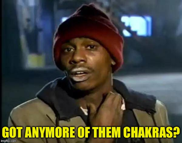 Y'all Got Any More Of That | GOT ANYMORE OF THEM CHAKRAS? | image tagged in memes,y'all got any more of that | made w/ Imgflip meme maker