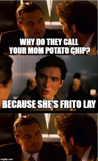 Inception | WHY DO THEY CALL YOUR MOM POTATO CHIP? BECAUSE SHE'S FRITO LAY | image tagged in inception,funny memes,bad puns,your mom,bad joke | made w/ Imgflip meme maker