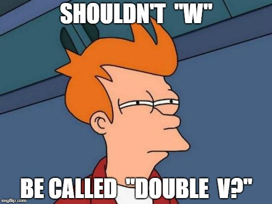 "Well, it begs the question... | SHOULDN'T  ""W"" BE CALLED  ""DOUBLE  V?"" 