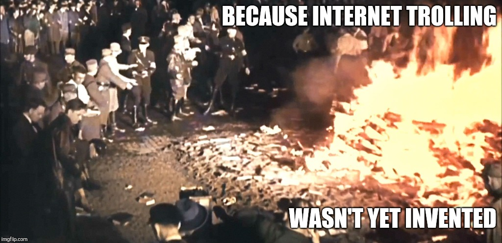 Book burning |  BECAUSE INTERNET TROLLING; WASN'T YET INVENTED | image tagged in book burning | made w/ Imgflip meme maker