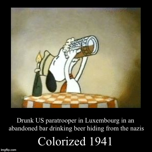 I don't know if Luxembourg was invaded during WW2 | Colorized 1941 | Drunk US paratrooper in Luxembourg in an abandoned bar drinking beer hiding from the nazis | image tagged in funny,demotivationals,ww2,memes,colorized,1941 | made w/ Imgflip demotivational maker