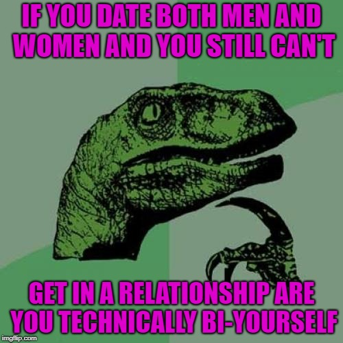 Seems only logical to me... | IF YOU DATE BOTH MEN AND WOMEN AND YOU STILL CAN'T GET IN A RELATIONSHIP ARE YOU TECHNICALLY BI-YOURSELF | image tagged in memes,philosoraptor,bi,funny,forever alone,single | made w/ Imgflip meme maker